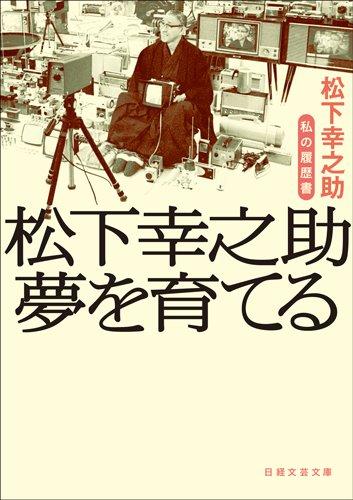 松下幸之助 夢を育てる 私の履歴書 (日経文芸文庫)